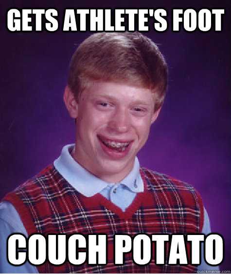 gets athlete's foot couch potato - gets athlete's foot couch potato  Bad Luck Brian