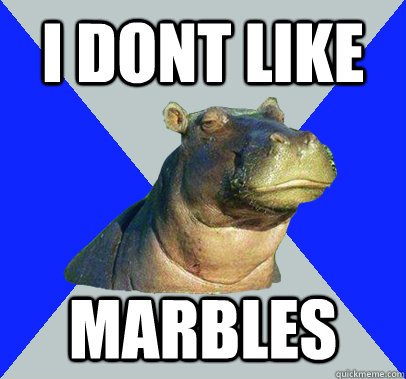 I DONT LIKE MARBLES  Skeptical Hippo