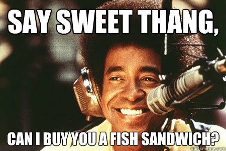 Say sweet thang, Can I buy you a fish sandwich?
