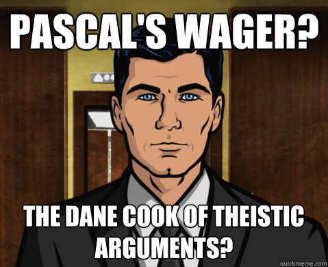 pascal's wager? the dane cook of theistic arguments?