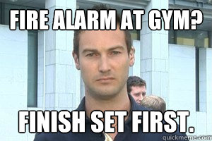 Fire Alarm at Gym? Finish set First.  GYM RAT