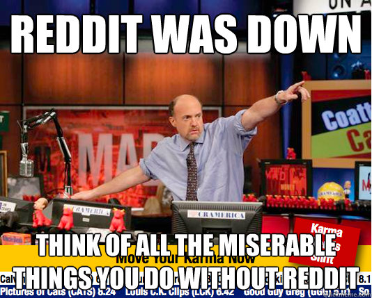 Reddit was down think of all the miserable things you do