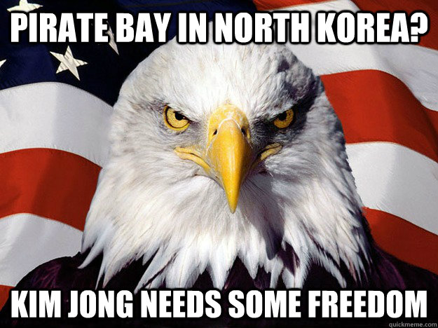 Pirate Bay in north korea? kim jong needs some freedom - Pirate Bay in north korea? kim jong needs some freedom  Evil American Eagle