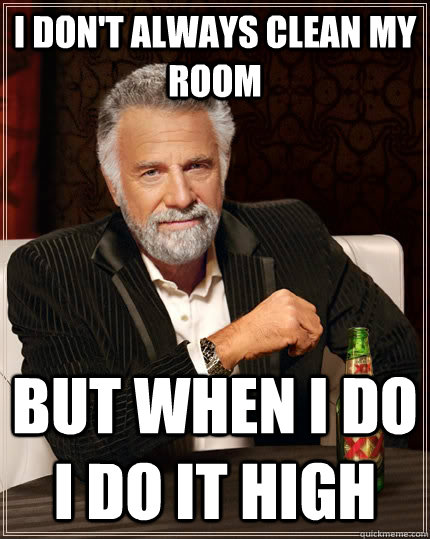 I Don't always clean my room but when i do i do it high - I Don't always clean my room but when i do i do it high  The Most Interesting Man In The World