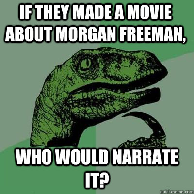 If they made a movie about Morgan Freeman, who would narrate it? - If they made a movie about Morgan Freeman, who would narrate it?  Misc