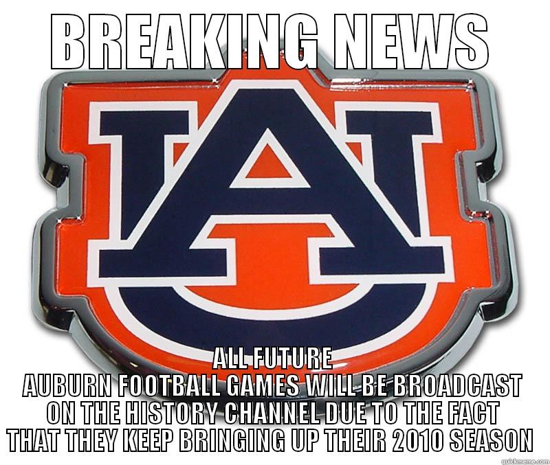 rOLL tIDE - BREAKING NEWS ALL FUTURE AUBURN FOOTBALL GAMES WILL BE BROADCAST ON THE HISTORY CHANNEL DUE TO THE FACT THAT THEY KEEP BRINGING UP THEIR 2010 SEASON  Misc