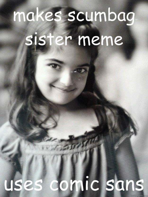 makes scumbag sister meme uses comic sans