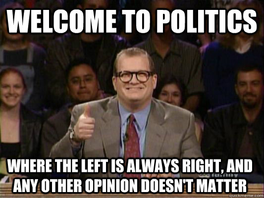 WELCOME TO politics  where the left is always right, and any other opinion doesn't matter