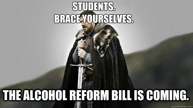 Students.  Brace Yourselves. The ALCOHOL REFORM BILL IS COMING. - Students.  Brace Yourselves. The ALCOHOL REFORM BILL IS COMING.  Ned stark winter is coming