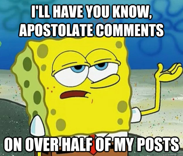 I'll have you know, Apostolate Comments on over half of my posts - I'll have you know, Apostolate Comments on over half of my posts  Tough Spongebob