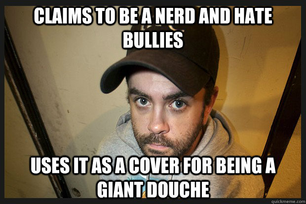 Claims to be a nerd and hate bullies uses it as a cover for being a giant Douche