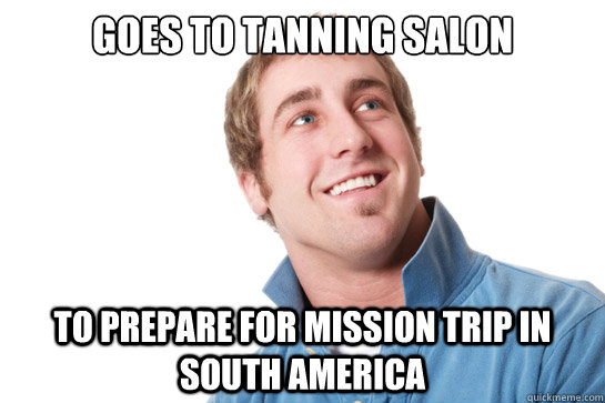 goes to tanning salon to prepare for mission trip in south america  - goes to tanning salon to prepare for mission trip in south america   Misunderstood D-Bag