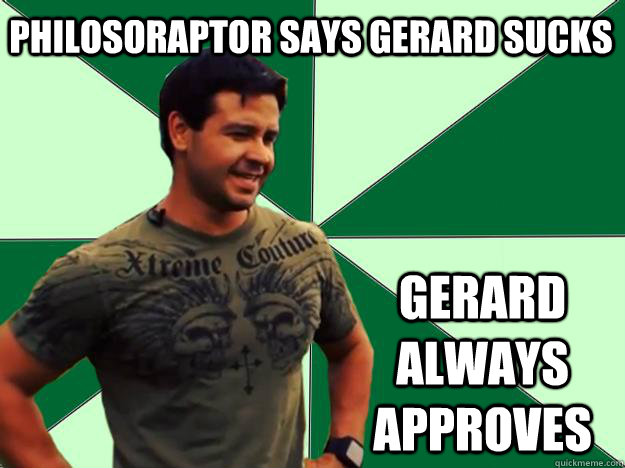 Philosoraptor says Gerard sucks Gerard Always approves - Philosoraptor says Gerard sucks Gerard Always approves  Gerard Approves