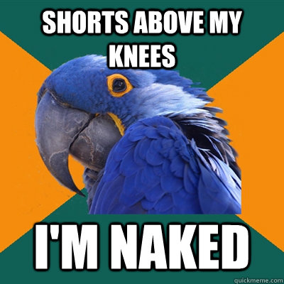 Shorts above my knees I'm naked - Shorts above my knees I'm naked  Paranoid Parrot