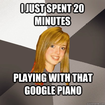 I just spent 20 minutes playing with that google piano - I just spent 20 minutes playing with that google piano  Musically Oblivious 8th Grader