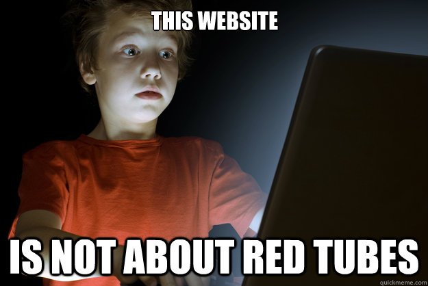 This website Is not about red tubes - This website Is not about red tubes  scared first day on the internet kid