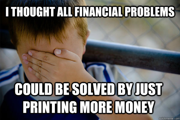 I thought all financial problems could be solved by just printing more money  - I thought all financial problems could be solved by just printing more money   Confession kid