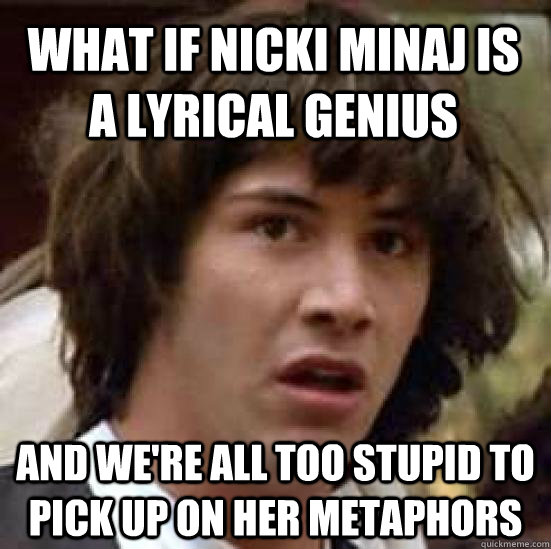 what if nicki minaj is a lyrical genius and we're all too stupid to pick up on her metaphors - what if nicki minaj is a lyrical genius and we're all too stupid to pick up on her metaphors  conspiracy keanu