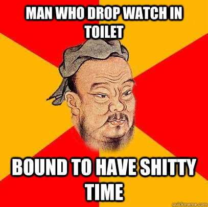 Man who drop watch in toilet bound to have shitty time  Confucius says