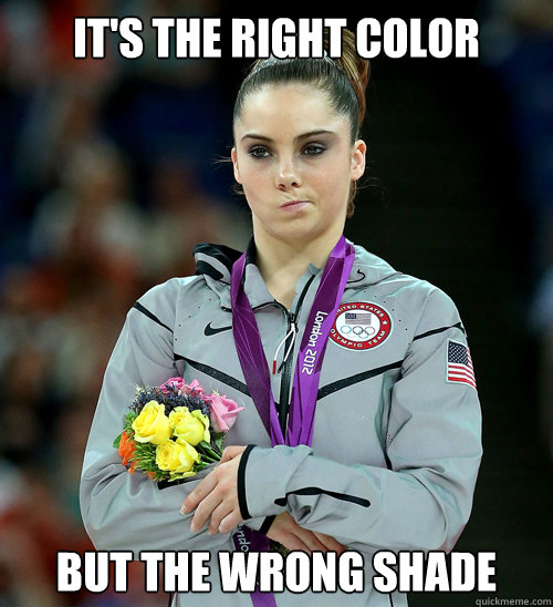 It's the right color but the wrong shade - It's the right color but the wrong shade  McKayla Not Impressed
