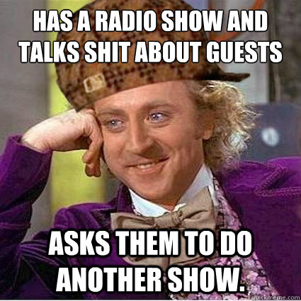 Has a radio show and Talks shit about guests Asks them to do another show.