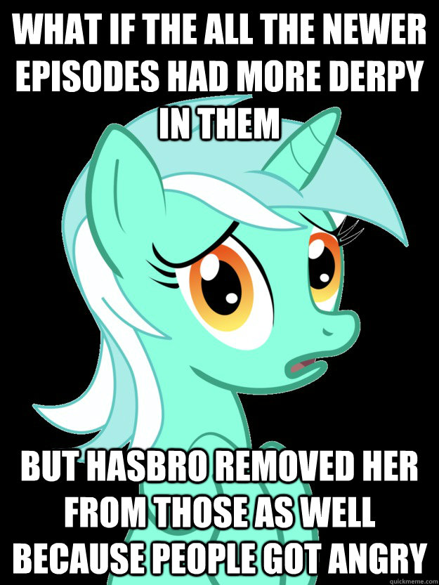 What if the all the newer episodes had more derpy in them But hasbro removed her from those as well because people got angry  conspiracy lyra