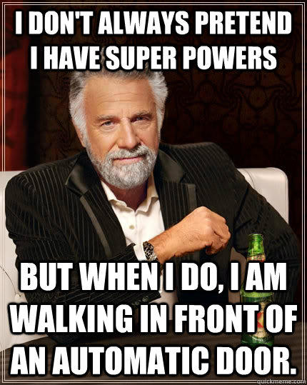 I don't always Pretend I have super Powers but When I do, I am walking in front of an Automatic Door.  - I don't always Pretend I have super Powers but When I do, I am walking in front of an Automatic Door.   The Most Interesting Man In The World