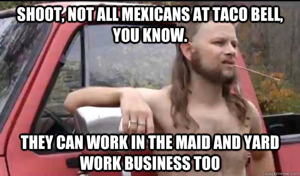 Shoot, not all Mexicans at Taco Bell, you know. They can work in the maid and yard work business too - Shoot, not all Mexicans at Taco Bell, you know. They can work in the maid and yard work business too  Almost Politically Correct Redneck