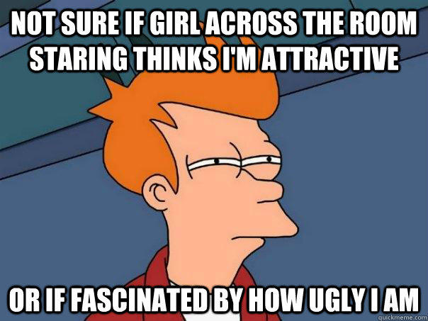 Not sure if girl across the room staring thinks I'm attractive Or if fascinated by how ugly I am - Not sure if girl across the room staring thinks I'm attractive Or if fascinated by how ugly I am  Futurama Fry