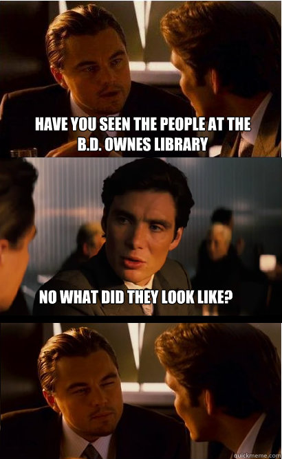 Have you seen the people at the B.D. Ownes Library No what did they look like?