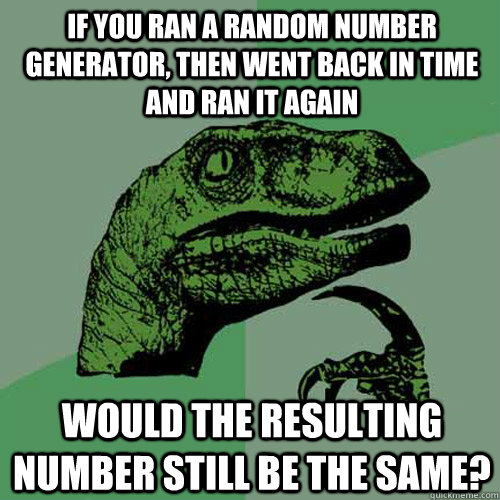 if you ran a random number generator, then went back in time and ran it again would the resulting number still be the same?  Philosoraptor
