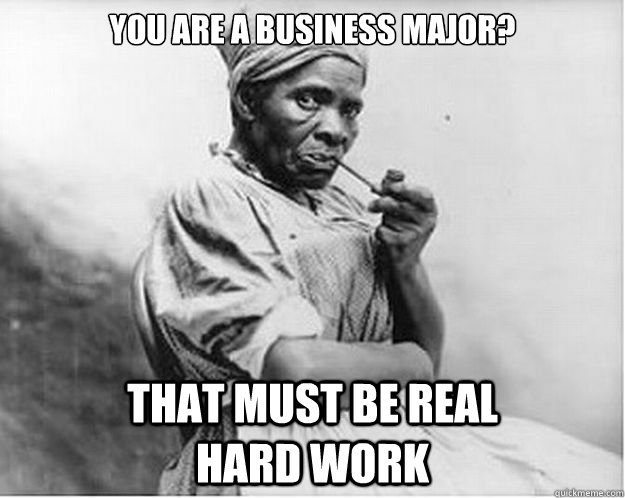 You Are A Business Major That Must Be Real Hard Work
