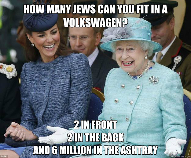 How many jews can you fit in a Volkswagen? 2 in front 2 in the back and 6 million in the ashtray - How many jews can you fit in a Volkswagen? 2 in front 2 in the back and 6 million in the ashtray  Inappropriate Joke Queen Elizabeth