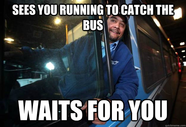 sees you running to catch the bus waits for you - sees you running to catch the bus waits for you  Good Guy Bus Driver