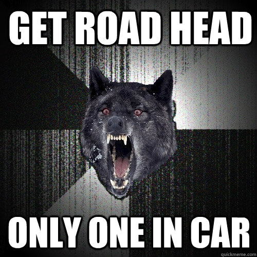 get road head only one in car - get road head only one in car  Insanity Wolf
