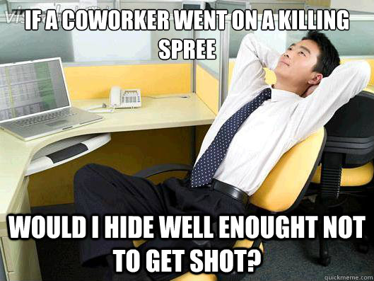If a coworker went on a killing spree would I hide well enought not to get shot?  Office Thoughts
