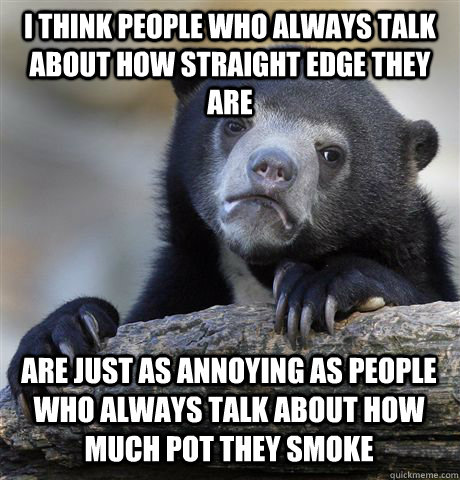 I think people who always talk about how straight edge they are Are just as annoying as people who always talk about how much pot they smoke - I think people who always talk about how straight edge they are Are just as annoying as people who always talk about how much pot they smoke  Confession Bear