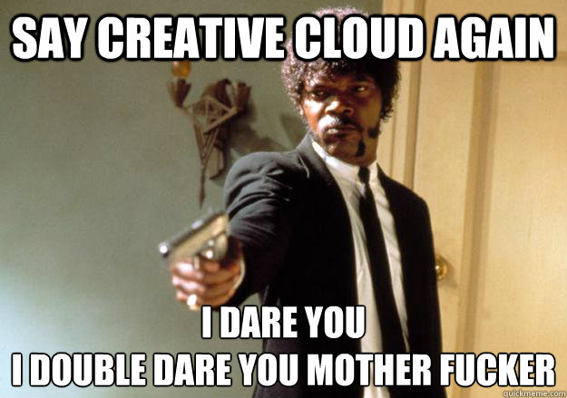 Say creative cloud again I dare you  i double dare you mother fucker