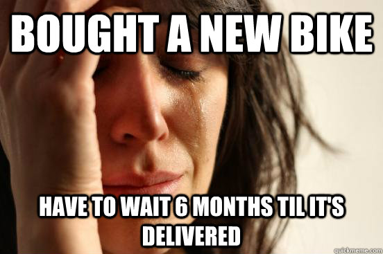 Bought a new bike have to wait 6 months til it's delivered - Bought a new bike have to wait 6 months til it's delivered  First World Problems