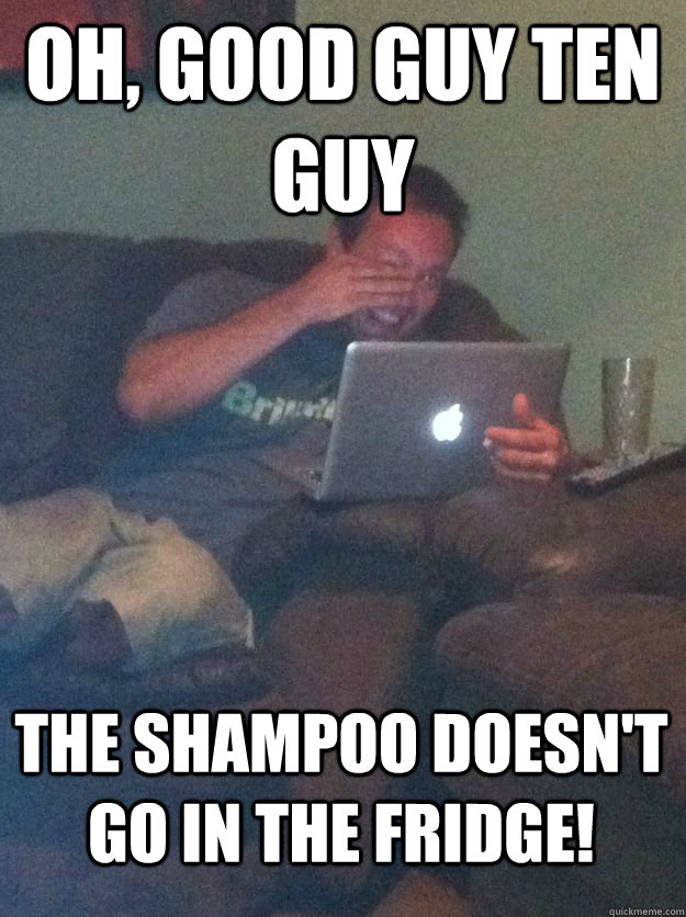 Oh, Good Guy Ten Guy the shampoo doesn't go in the fridge! - Oh, Good Guy Ten Guy the shampoo doesn't go in the fridge!  MEME DAD