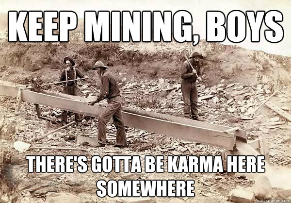 Keep mining, boys There's gotta be karma here somewhere - Keep mining, boys There's gotta be karma here somewhere  Misc