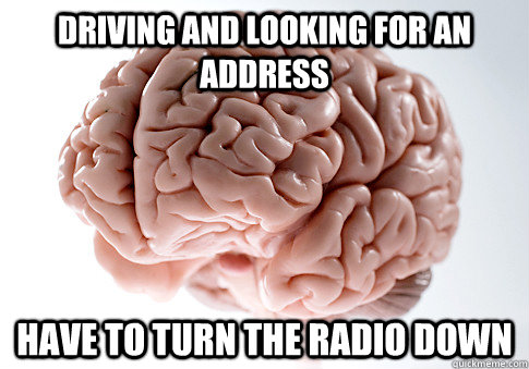 driving and looking for an address have to turn the radio down - driving and looking for an address have to turn the radio down  Scumbag Brain
