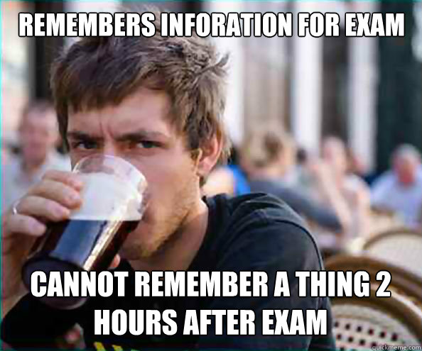 remembers inforation for exam cannot remember a thing 2 hours after exam - remembers inforation for exam cannot remember a thing 2 hours after exam  Lazy College Senior