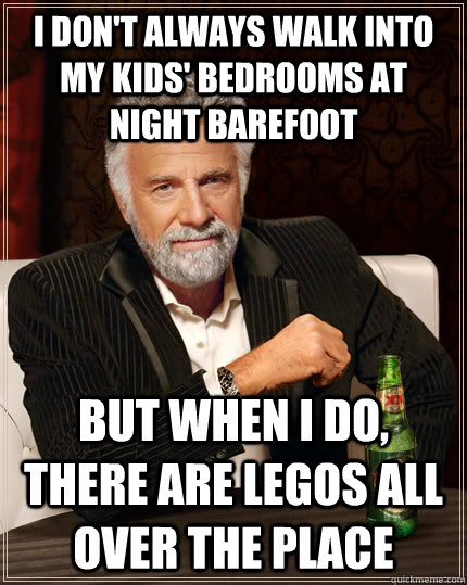 i don't always walk into my kids' bedrooms at night barefoot  but when I do, there are legos all over the place - i don't always walk into my kids' bedrooms at night barefoot  but when I do, there are legos all over the place  The Most Interesting Man In The World