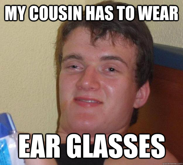 My cousin has to wear  Ear glasses - My cousin has to wear  Ear glasses  10 Guy