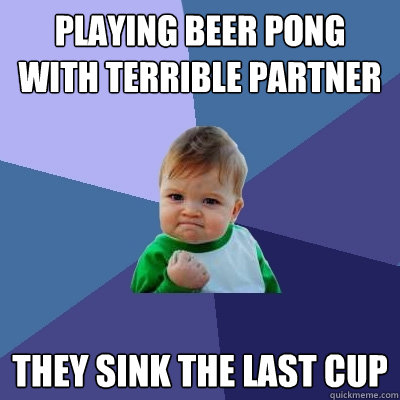 playing beer pong with terrible partner they sink the last cup - playing beer pong with terrible partner they sink the last cup  Success Kid