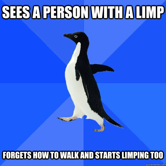 Sees a person with a limp Forgets how to walk and starts limping too - Sees a person with a limp Forgets how to walk and starts limping too  Socially Awkward Penguin