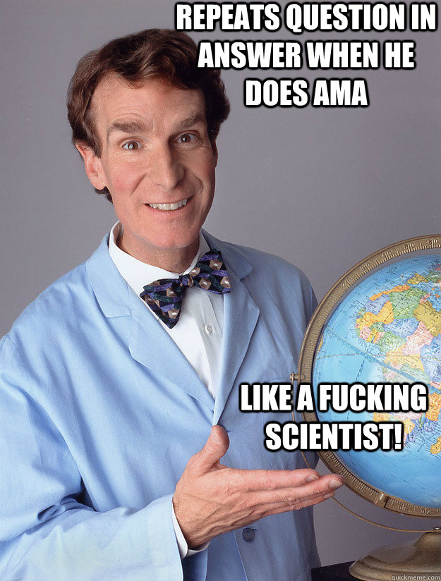 Repeats question in answer when he does AMA  Like a fucking scientist! - Repeats question in answer when he does AMA  Like a fucking scientist!  Bill Nye