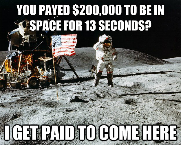 You payed $200,000 to be in space for 13 seconds? I get paid to come here - You payed $200,000 to be in space for 13 seconds? I get paid to come here  Unimpressed Astronaut