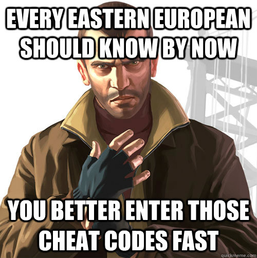 Every Eastern European should know by now You better enter those cheat codes fast